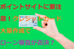 ポイントサイトに要注意!クレジットカード大量作成でローン審査が否決に?(サムネイル画像)